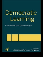 Democratic Learning - The Challenge to School Effectiveness ebook by John MacBeath,Lejf Moos