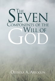The Seven Components of the Will of God ebook by Olusola A. Areogun