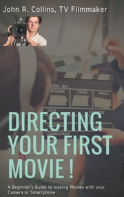 Directing Your First Movie ! - A Beginner's Guide to making Movies with your Camera or Smartphone ebook by John R. Collins