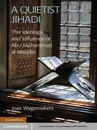 A Quietist Jihadi - The Ideology and Influence of Abu Muhammad al-Maqdisi ebook by Dr Joas Wagemakers