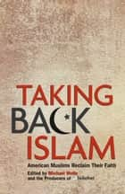 Taking Back Islam - American Muslims Reclaim Their Faith ebook by Michael Wolfe, The Producers of Beliefnet