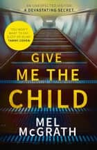 Give Me the Child: Summer 2017's most gripping psychological thriller ebook by Mel McGrath