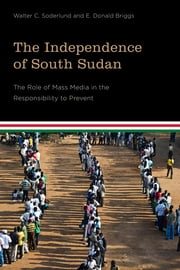 The Independence of South Sudan - The Role of Mass Media in the Responsibility to Prevent ebook by Walter C. Soderlund,E. Donald Briggs