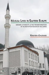 Muslim Lives in Eastern Europe: Gender, Ethnicity, and the Transformation of Islam in Postsocialist Bulgaria ebook by Ghodsee, Kristen