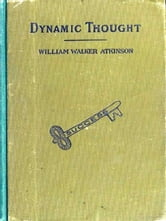 Dynamic Thought - Or, the Law of Vibrant Energy ebook by William Walker Atkinson
