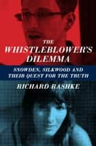 The Whistleblower's Dilemma - Snowden, Silkwood and Their Quest for the Truth ebook by Richard Rashke