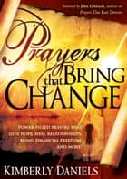 Prayers That Bring Change - Power-Filled Prayers that Give Hope, Heal Relationships, Bring Financial Freedom and More! ebook by Kimberly Daniels