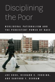 Disciplining the Poor - Neoliberal Paternalism and the Persistent Power of Race ebook by Joe Soss,Richard C. Fording,Sanford F. Schram
