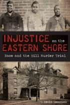 Injustice on the Eastern Shore - Race and the Hill Murder Trial ebook by G. Kevin Hemstock