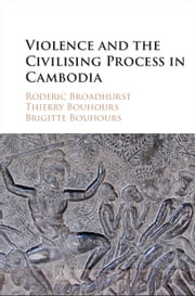 Violence and the Civilising Process in Cambodia ebook by Roderic Broadhurst,Thierry Bouhours,Brigitte Bouhours