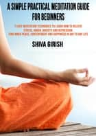A Simple Practical Meditation Guide For Beginners: 7 Easy Yoga Meditation Techniques To Learn How to Strengthen Your Immunity Naturally, Relieve Stress, Anger, Anxiety and Depression, Find Inner Peace, Contentment and Happiness In Day To Day Life ebook by Shiva Girish