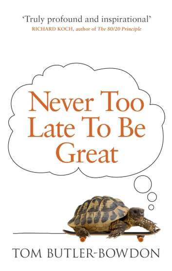 Never Too Late To Be Great - The Power of Thinking Long ebook by Tom Butler-Bowdon