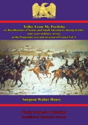 Trifles From My Portfolio; Or, Recollections Of Scenes And Small Adventures - Vol. I - During Twenty-Nine Years Military Service In The Peninsular War And Invasion Of France ebook by Surgeon Walter Henry