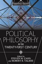 Political Philosophy in the Twenty-First Century - Essential Essays ebook by Steven M. Cahn