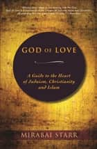 God of Love - A Guide to the Heart of Judaism, Christianity and Islam ebook by Mirabai Starr