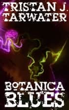 Botanica Blues - A modern day Lovecraftian tale of terror. ebook by Tristan J. Tarwater