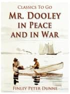 Mr. Dooley in Peace and in War ebook by Finley Peter Dunne