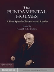 The Fundamental Holmes - A Free Speech Chronicle and Reader – Selections from the Opinions, Books, Articles, Speeches, Letters and Other Writings by and about Oliver Wendell Holmes, Jr. ebook by Ronald K. L. Collins