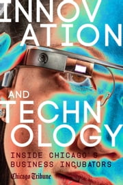 Innovation and Technology - Inside Chicago's Business Incubators ebook by Chicago Tribune Staff