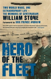 Hero of the Fleet - Two World Wars, One Extraordinary Life - The Memoirs of Centenarian William Stone ebook by William Stone,HRH Prince Andrew