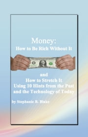 Money: How to Be Rich Without It and How to Stretch It Using Ten Hints from the Past and the Technology of Today ebook by Stephanie B. Blake