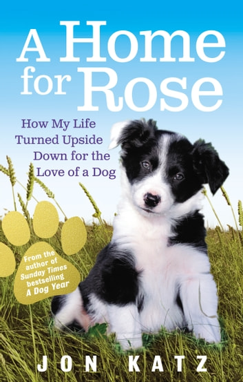 A Home for Rose - How My Life Turned Upside Down for the Love of a Dog ebook by Jon Katz