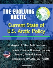 The Evolving Arctic: Current State of U.S. Arctic Policy - Strategies of Other Arctic Nations, Russia, Canada, Denmark, Norway, Sweden, Finland, Iceland, Icebreakers, UNCLOS, SAR Assets ebook by Progressive Management
