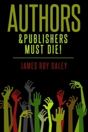Authors & Publishers Must Die! ebook by James Roy Daley