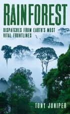 Rainforest - Dispatches from Earth's Most Vital Frontlines ebook by Tony Juniper