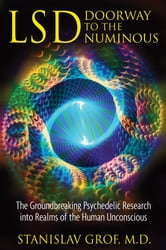LSD: Doorway to the Numinous: The Groundbreaking Psychedelic Research into Realms of the Human Unconscious - The Groundbreaking Psychedelic Research into Realms of the Human Unconscious ebook by Stanislav Grof, M.D.