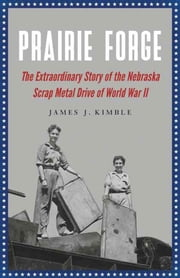 Prairie Forge - The Extraordinary Story of the Nebraska Scrap Metal Drive of World War II ebook by James J. Kimble