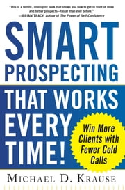 Smart Prospecting That Works Every Time!: Win More Clients with Fewer Cold Calls ebook by Michael D. Krause
