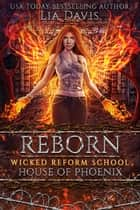 Reborn: House of Phoenix - Wicked Reform School, #4 ebook by Lia Davis