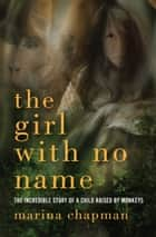 The Girl with No Name - The Incredible Story of a Child Raised by Monkeys ebook by Lynne Barrett-Lee, Vanessa James, Marina Chapman
