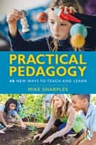Practical Pedagogy - 40 New Ways to Teach and Learn ebook by Mike Sharples