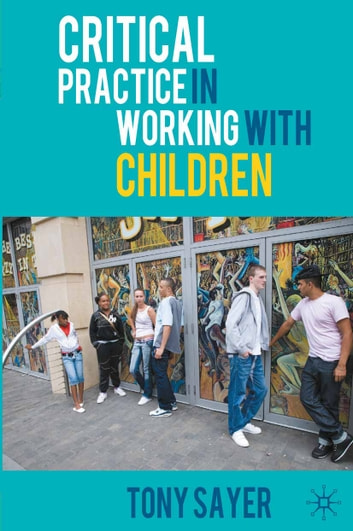 Critical Practice in Working With Children ebook by Tony Sayer