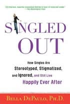 Singled Out - How Singles Are Stereotyped, Stigmatized, and Ignored, and Still Live Happily Ever After ebook by Bella DePaulo, Ph.D.