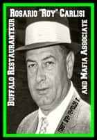 "Rosario ""Roy"" Carlisi Buffalo Restaurateur And Mafia Associate ebook by Robert Grey Reynolds Jr"