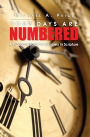 Your Days Are Numbered - A Practical Guide To Numbers In Scripture ebook by Michael A. Price