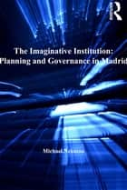 The Imaginative Institution: Planning and Governance in Madrid ebook by Michael Neuman