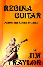 Regina Guitar and other Short Stories ebook by Jim Traylor