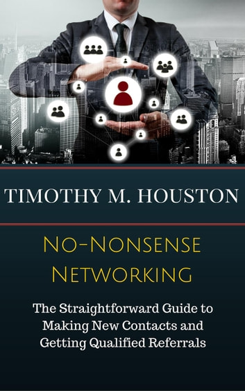 No-Nonsense Networking: The Straightforward Guide to Making Productive, Profitable and Prosperous Contacts and Connections ebooks by Timothy M. Houston,Susan RoAne
