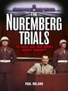 The Nuremberg Trials - The Nazis and Their Crimes Against Humanity [Fully Illustrated] ekitaplar by Paul Roland
