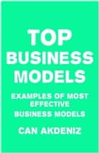 TOP Business Models: Examples of Most Effective Business Models ebook by Can Akdeniz