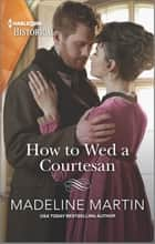 How to Wed a Courtesan - A Regency Historical Romance ebook by Madeline Martin