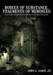 Bodies of Substance, Fragments of Memories - An Archaeological Sensitivity to Ghostly Presence ebook by John G. Sabol Jr.