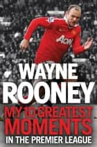 Wayne Rooney: My 10 Greatest Moments in the Premier League ebook by Wayne Rooney