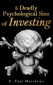 5 Deadly Psychological Sins of Investing ebook by P. Paul Matthews