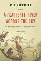 A Feathered River Across the Sky - The Passenger Pigeon's Flight to Extinction ebook by Joel Greenberg