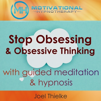 Stop Obsessing & Obsessive Thoughts with Guided Meditaiton & Hypnosis audiobook by Joel Thielke